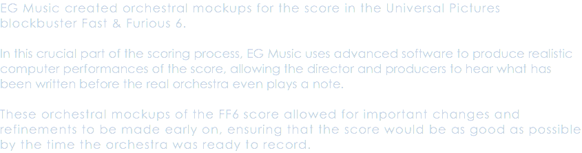 "EG Music created orchestral mockups for the score in the Universal Studios blockbuster Fast and Furious 6. In this crucial part of the scoring process, EG Music used advanced software to produce realistic computer performances of the score, allowing both the composer Lucas Vidal and director Justin Lin to hear what was written before the orchestra even played a note. These ""orchestral mockups"" of the score allowed for important changes and refinements to be made early on, ensuring that the score would be as good as possible by the time the orchestra was ready to record."